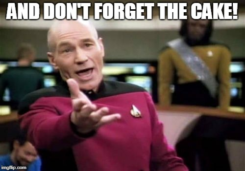 Picard Wtf Meme | AND DON'T FORGET THE CAKE! | image tagged in memes,picard wtf | made w/ Imgflip meme maker