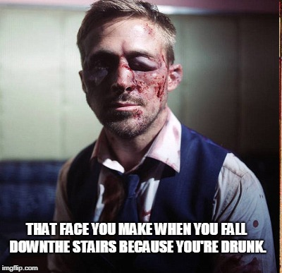 THAT FACE YOU MAKE WHEN YOU FALL DOWNTHE STAIRS BECAUSE YOU'RE DRUNK. | made w/ Imgflip meme maker