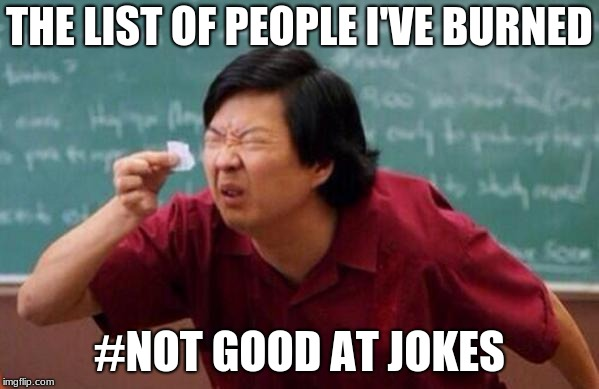 Small List |  THE LIST OF PEOPLE I'VE BURNED; #NOT GOOD AT JOKES | image tagged in small list | made w/ Imgflip meme maker