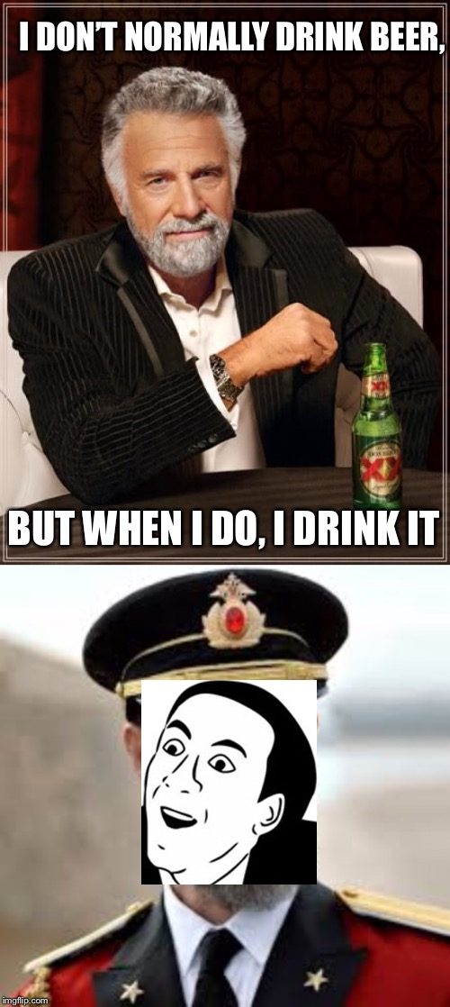 You Don't Say... | I DON'T NORMALLY DRINK BEER, BUT WHEN I DO, I DRINK IT | image tagged in the most interesting man in the world,you don't say,captain obvious,i don't always,funny,memes | made w/ Imgflip meme maker