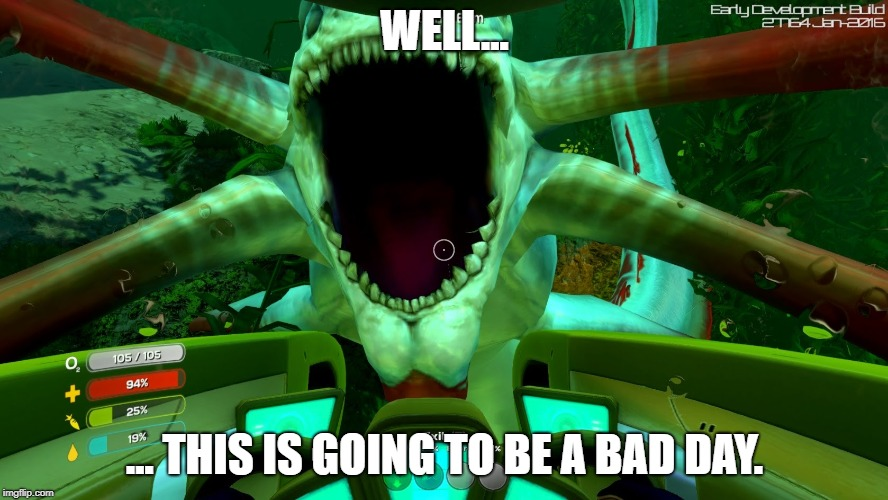 This Is Going To Be A Bad Day... | WELL... ... THIS IS GOING TO BE A BAD DAY. | image tagged in subnautica | made w/ Imgflip meme maker
