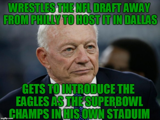 Cowboy Karma | WRESTLES THE NFL DRAFT AWAY FROM PHILLY TO HOST IT IN DALLAS GETS TO INTRODUCE THE EAGLES AS THE SUPERBOWL CHAMPS IN HIS OWN STADUIM | image tagged in nfl,draft,philadelphia eagles,dallas cowboys,superbowl,jerry jones | made w/ Imgflip meme maker