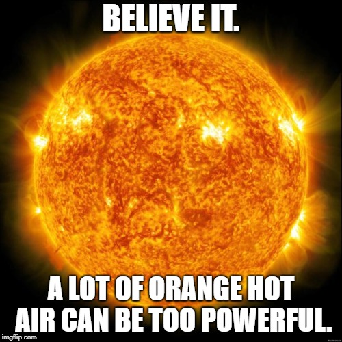 Orange Hot Air | BELIEVE IT. A LOT OF ORANGE HOT AIR CAN BE TOO POWERFUL. | image tagged in trump,lies,orange trump | made w/ Imgflip meme maker