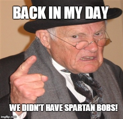 BACK IN MY DAY WE DIDN'T HAVE SPARTAN BOBS! | made w/ Imgflip meme maker