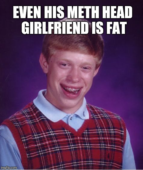 Bad Luck Brian Meme | EVEN HIS METH HEAD GIRLFRIEND IS FAT | image tagged in memes,bad luck brian | made w/ Imgflip meme maker