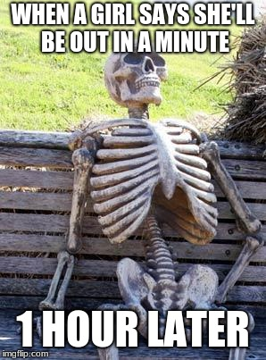 Waiting Skeleton Meme | WHEN A GIRL SAYS SHE'LL BE OUT IN A MINUTE 1 HOUR LATER | image tagged in memes,waiting skeleton | made w/ Imgflip meme maker