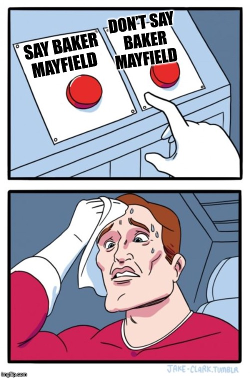 Two Buttons Meme | SAY BAKER MAYFIELD DON'T SAY BAKER MAYFIELD | image tagged in memes,two buttons | made w/ Imgflip meme maker
