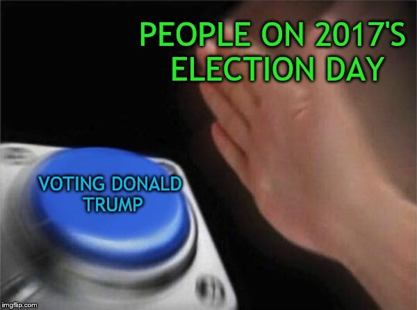 But why Donald Trump? | PEOPLE ON 2017'S ELECTION DAY VOTING DONALD TRUMP | image tagged in memes,blank nut button,donald trump,election 2017,election day,politics | made w/ Imgflip meme maker