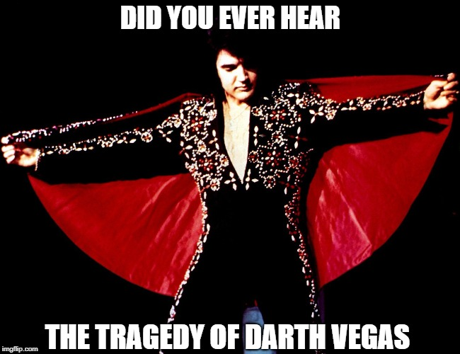 It's Not a Story the Jedi Would Tell You | DID YOU EVER HEAR THE TRAGEDY OF DARTH VEGAS | image tagged in memes,elvis | made w/ Imgflip meme maker