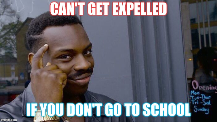 Roll Safe Think About It Meme | CAN'T GET EXPELLED IF YOU DON'T GO TO SCHOOL | image tagged in memes,roll safe think about it | made w/ Imgflip meme maker