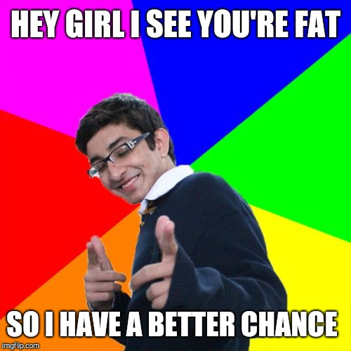 Bad pickup line guy | HEY GIRL I SEE YOU'RE FAT SO I HAVE A BETTER CHANCE | image tagged in memes,subtle pickup liner,dieting | made w/ Imgflip meme maker