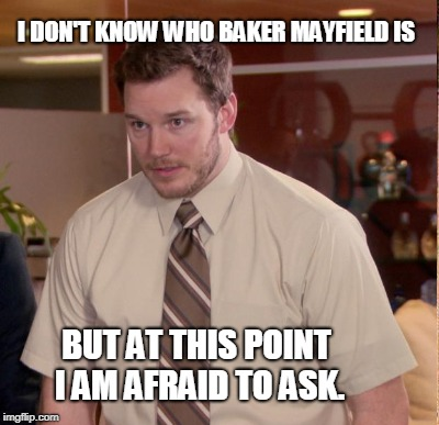 I DON'T KNOW WHO BAKER MAYFIELD IS BUT AT THIS POINT I AM AFRAID TO ASK. | made w/ Imgflip meme maker