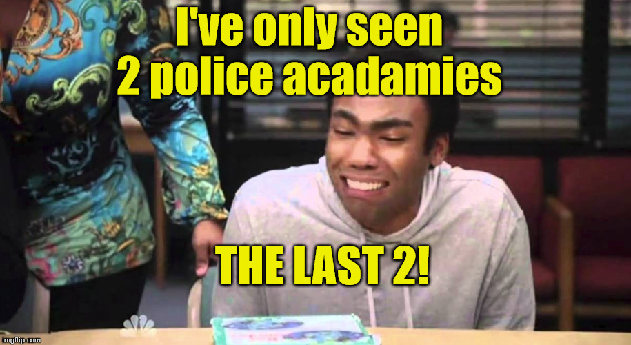Troy admits his pain | I've only seen 2 police acadamies THE LAST 2! | image tagged in troy,community,police academy | made w/ Imgflip meme maker