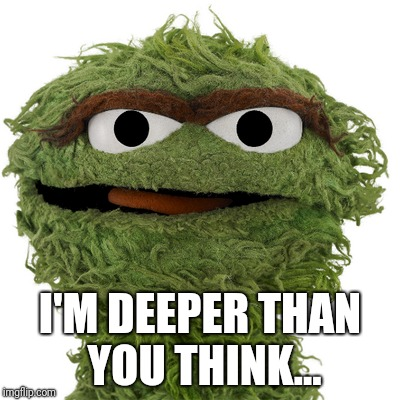Oscar the philosopher  | I'M DEEPER THAN YOU THINK... | image tagged in oscar the grouch | made w/ Imgflip meme maker