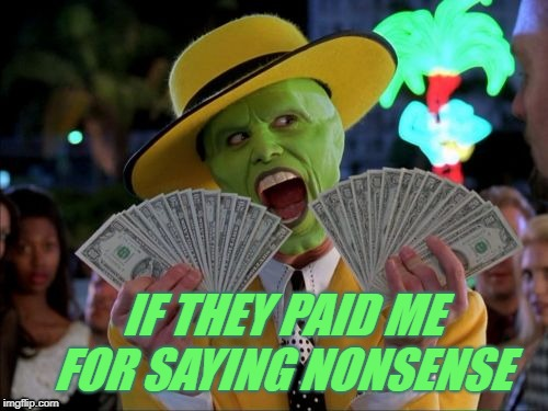 Money Money | IF THEY PAID ME FOR SAYING NONSENSE | image tagged in memes,money money | made w/ Imgflip meme maker