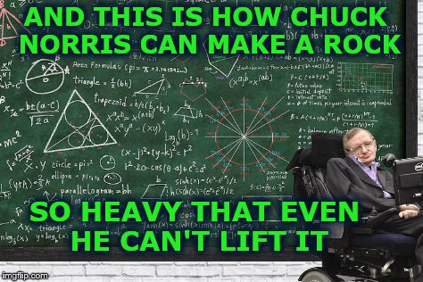 His last great project. | AND THIS IS HOW CHUCK NORRIS CAN MAKE A ROCK SO HEAVY THAT EVEN HE CAN'T LIFT IT | image tagged in memes,formula,chuck norris,stephen hawking,bfr | made w/ Imgflip meme maker