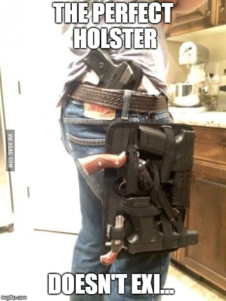 Overkill Guns | THE PERFECT HOLSTER DOESN'T EXI... | image tagged in overkill guns | made w/ Imgflip meme maker