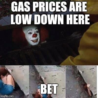 IT Sewer / Clown  | GAS PRICES ARE LOW DOWN HERE BET | image tagged in it sewer / clown | made w/ Imgflip meme maker