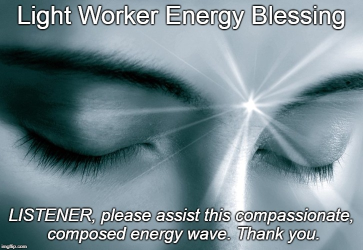LightWorker Energy Blessing |  Light Worker Energy Blessing; LISTENER, please assist this compassionate, composed energy wave. Thank you. | image tagged in light worker,lightworker,empath,energy blessing,blessing,hope and change | made w/ Imgflip meme maker