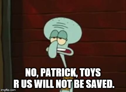 NO, PATRICK, TOYS R US WILL NOT BE SAVED. | image tagged in no,patrick | made w/ Imgflip meme maker