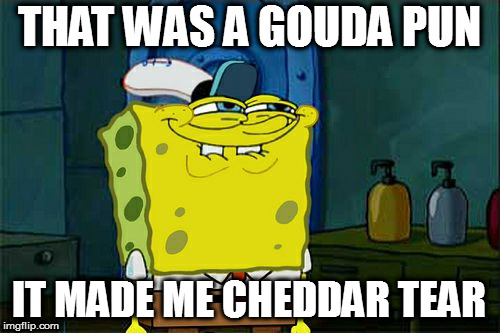 Dont You Squidward Meme | THAT WAS A GOUDA PUN IT MADE ME CHEDDAR TEAR | image tagged in memes,dont you squidward | made w/ Imgflip meme maker