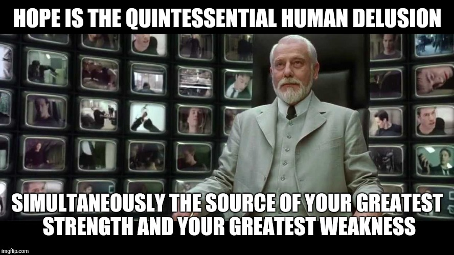 HOPE IS THE QUINTESSENTIAL HUMAN DELUSION SIMULTANEOUSLY THE SOURCE OF YOUR GREATEST STRENGTH AND YOUR GREATEST WEAKNESS | image tagged in matrix architect | made w/ Imgflip meme maker