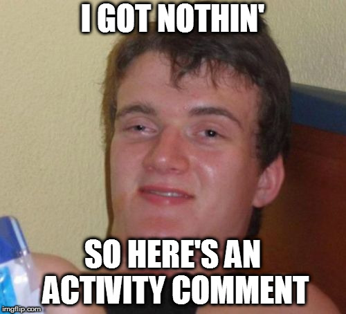 10 Guy Meme | I GOT NOTHIN' SO HERE'S AN ACTIVITY COMMENT | image tagged in memes,10 guy | made w/ Imgflip meme maker