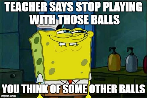Dont You Squidward Meme | TEACHER SAYS STOP PLAYING WITH THOSE BALLS YOU THINK OF SOME OTHER BALLS | image tagged in memes,dont you squidward | made w/ Imgflip meme maker