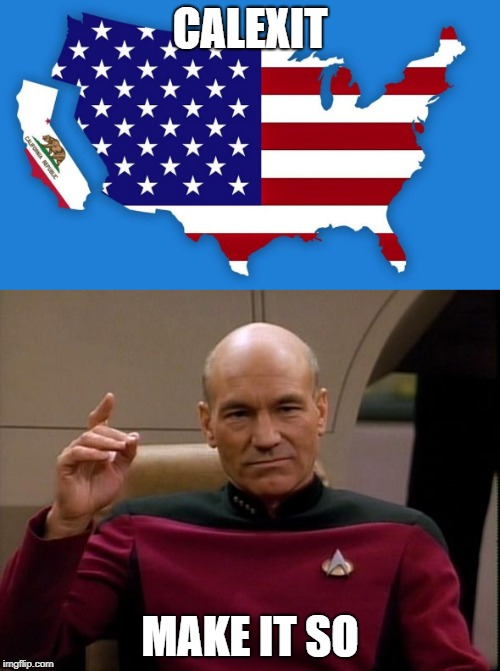CALEXIT = Now we get two walls | CALEXIT MAKE IT SO | image tagged in calexit,make it so,picard make it so,gtfo,nobody wants you here,can't wait for two walls | made w/ Imgflip meme maker