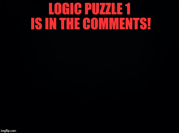 This is the first and last riddle I'll create. My parents demanded me to delete my imgflip account, so you won't see me around. | LOGIC PUZZLE 1 IS IN THE COMMENTS! | image tagged in black background,logic puzzle,anime,riddles and brainteasers | made w/ Imgflip meme maker