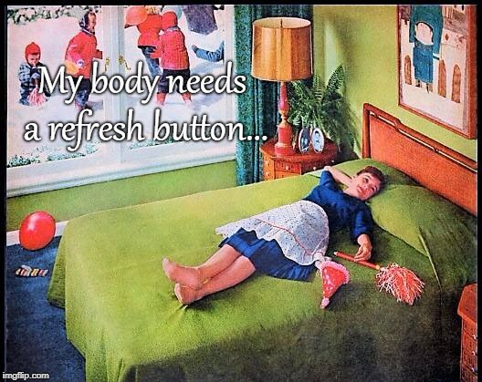 Refresh button... | My body needs a refresh button... | image tagged in body,needs,refresh button | made w/ Imgflip meme maker