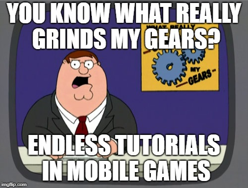 I think I know how to tap buttons on a screen and can figure out what they mean by simply playing the damn game.  | YOU KNOW WHAT REALLY GRINDS MY GEARS? ENDLESS TUTORIALS IN MOBILE GAMES | image tagged in memes,peter griffin news | made w/ Imgflip meme maker