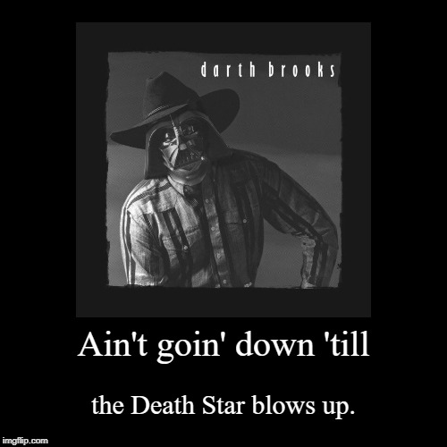 Darth Brooks Greatest Hits | Ain't goin' down 'till | the Death Star blows up. | image tagged in demotivationals,garth brooks,darth vader,death star,country,album | made w/ Imgflip demotivational maker