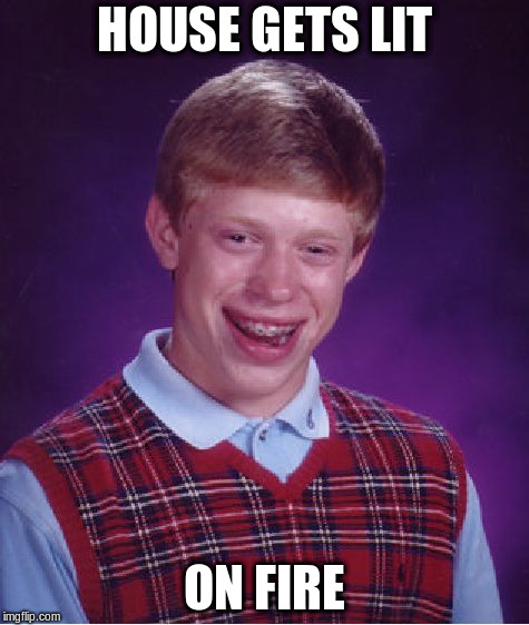 Bad Luck Brian Meme | HOUSE GETS LIT ON FIRE | image tagged in memes,bad luck brian | made w/ Imgflip meme maker