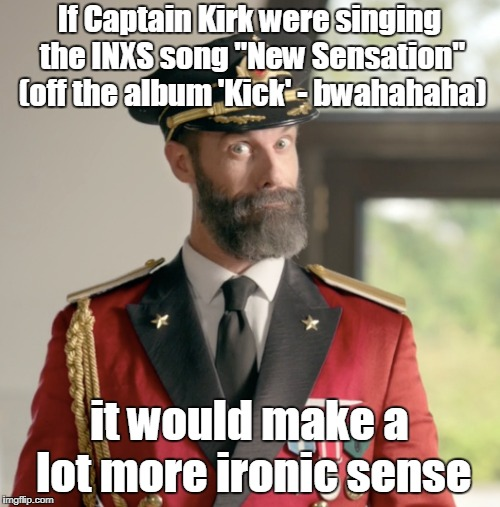"If Captain Kirk were singing the INXS song ""New Sensation"" (off the album 'Kick' - bwahahaha) it would make a lot more ironic sense 