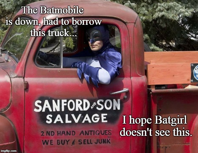 Batman & Son |  The Batmobile is down, had to borrow this truck... I hope Batgirl doesn't see this. | image tagged in mashup,batman,funny,sanford and son | made w/ Imgflip meme maker