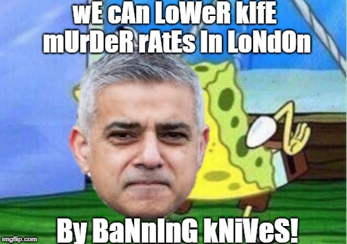 Banning knives and killing babies. England is regressing back to the dark ages. | wE cAn LoWeR kIfE mUrDeR rAtEs In LoNdOn By BaNnInG kNiVeS! | image tagged in mocking spongebob,sadiq khan | made w/ Imgflip meme maker