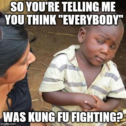 "Skeptical kid checks the kung fu | SO YOU'RE TELLING ME YOU THINK ""EVERYBODY"" WAS KUNG FU FIGHTING? 