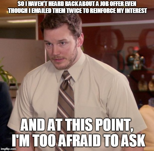 Afraid To Ask Andy Meme | SO I HAVEN'T HEARD BACK ABOUT A JOB OFFER EVEN THOUGH I EMAILED THEM TWICE TO REINFORCE MY INTEREST AND AT THIS POINT, I'M TOO AFRAID TO ASK | image tagged in memes,afraid to ask andy | made w/ Imgflip meme maker