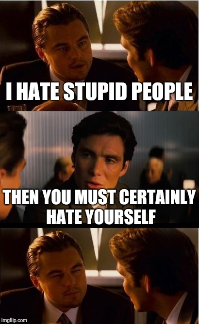 Inception Meme | I HATE STUPID PEOPLE THEN YOU MUST CERTAINLY HATE YOURSELF | image tagged in memes,inception,funny | made w/ Imgflip meme maker