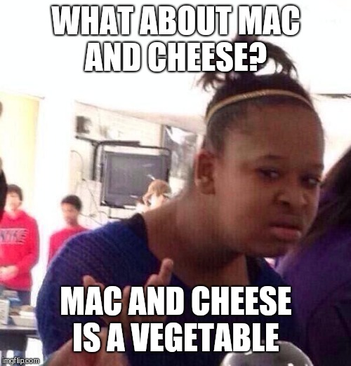 Black Girl Wat Meme | WHAT ABOUT MAC AND CHEESE? MAC AND CHEESE IS A VEGETABLE | image tagged in memes,black girl wat | made w/ Imgflip meme maker