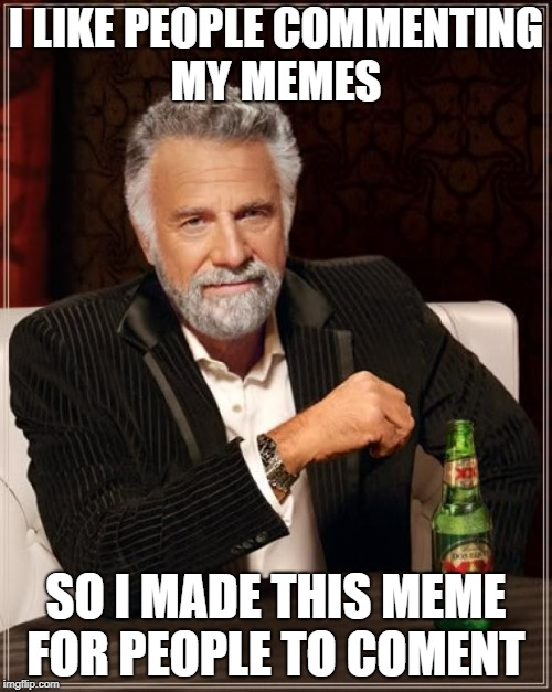 The Most Interesting Man In The World Meme | I LIKE PEOPLE COMMENTING MY MEMES SO I MADE THIS MEME FOR PEOPLE TO COMENT | image tagged in memes,the most interesting man in the world | made w/ Imgflip meme maker