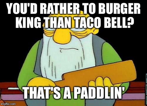 That's a paddlin' | YOU'D RATHER TO BURGER KING THAN TACO BELL? THAT'S A PADDLIN' | image tagged in that's a paddlin' | made w/ Imgflip meme maker
