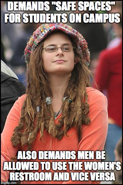 "College Liberal Meme | DEMANDS ""SAFE SPACES"" FOR STUDENTS ON CAMPUS ALSO DEMANDS MEN BE ALLOWED TO USE THE WOMEN'S RESTROOM AND VICE VERSA 