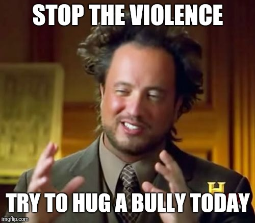 Ancient Aliens Meme | STOP THE VIOLENCE TRY TO HUG A BULLY TODAY | image tagged in memes,ancient aliens | made w/ Imgflip meme maker
