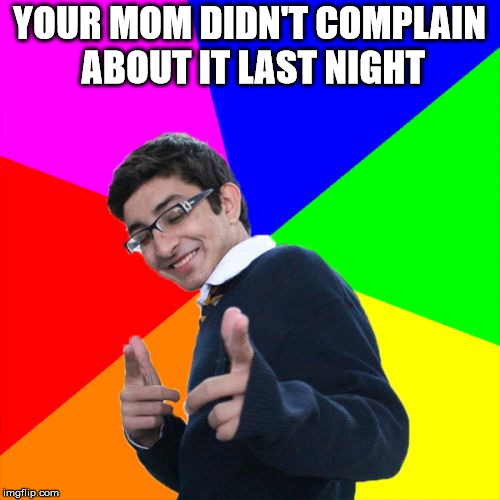 YOUR MOM DIDN'T COMPLAIN ABOUT IT LAST NIGHT | made w/ Imgflip meme maker