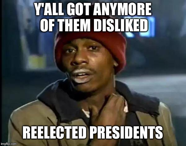 Y'all Got Any More Of That Meme | Y'ALL GOT ANYMORE OF THEM DISLIKED REELECTED PRESIDENTS | image tagged in memes,y'all got any more of that | made w/ Imgflip meme maker