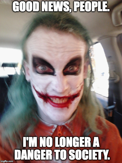 Joker | GOOD NEWS, PEOPLE. I'M NO LONGER A DANGER TO SOCIETY. | image tagged in joker | made w/ Imgflip meme maker