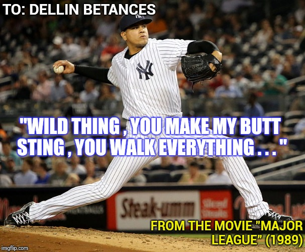 "Sometimes fact is as silly as fiction | TO: DELLIN BETANCES FROM THE MOVIE ""MAJOR LEAGUE"" (1989) ""WILD THING , YOU MAKE MY BUTT STING , YOU WALK EVERYTHING . . . "" 