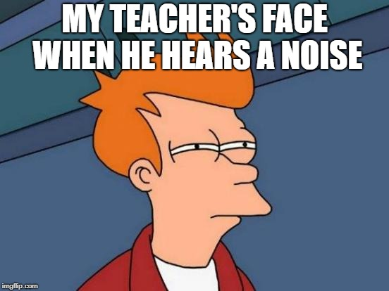 Futurama Fry Meme | MY TEACHER'S FACE WHEN HE HEARS A NOISE | image tagged in memes,futurama fry | made w/ Imgflip meme maker